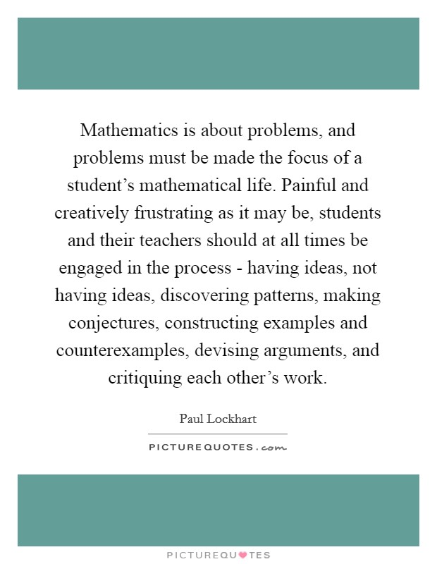 Mathematics is about problems, and problems must be made the focus of a student's mathematical life. Painful and creatively frustrating as it may be, students and their teachers should at all times be engaged in the process - having ideas, not having ideas, discovering patterns, making conjectures, constructing examples and counterexamples, devising arguments, and critiquing each other's work Picture Quote #1