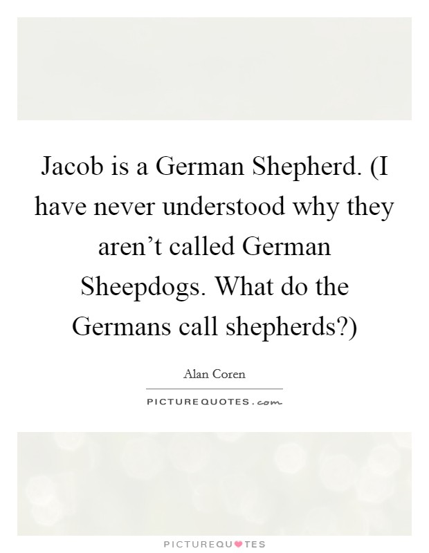 Jacob is a German Shepherd. (I have never understood why they aren't called German Sheepdogs. What do the Germans call shepherds?) Picture Quote #1