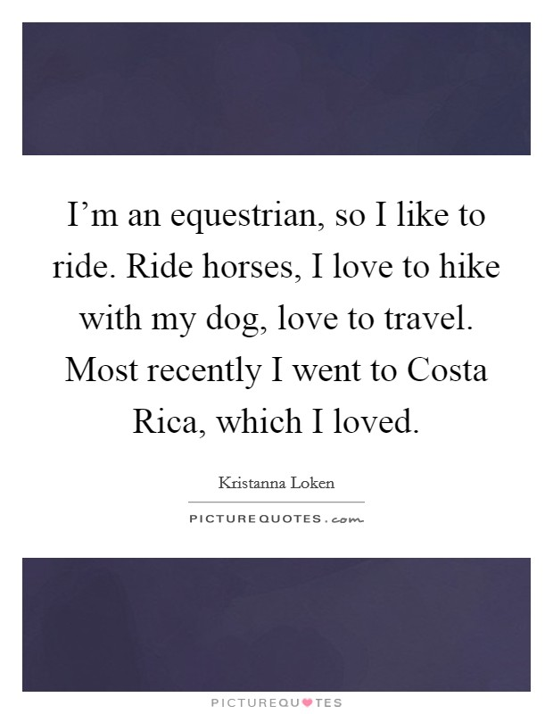 I'm an equestrian, so I like to ride. Ride horses, I love to hike with my dog, love to travel. Most recently I went to Costa Rica, which I loved Picture Quote #1