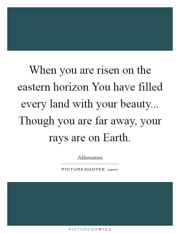 When you are risen on the eastern horizon You have filled every land with your beauty... Though you are far away, your rays are on Earth Picture Quote #1