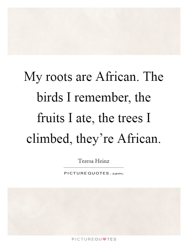 My roots are African. The birds I remember, the fruits I ate, the trees I climbed, they're African Picture Quote #1