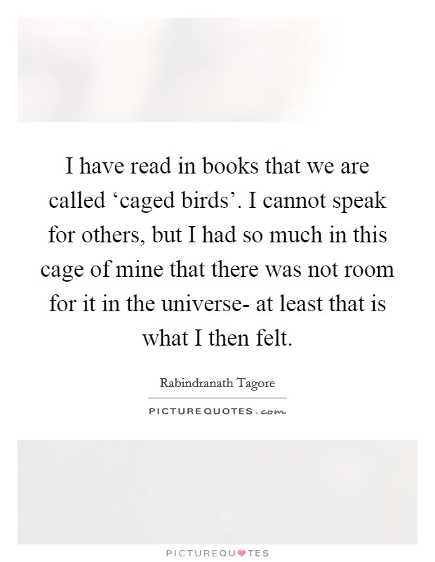 I have read in books that we are called 'caged birds'. I cannot speak for others, but I had so much in this cage of mine that there was not room for it in the universe- at least that is what I then felt Picture Quote #1