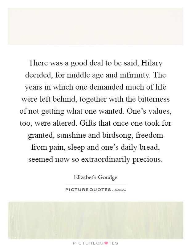 There was a good deal to be said, Hilary decided, for middle age and infirmity. The years in which one demanded much of life were left behind, together with the bitterness of not getting what one wanted. One's values, too, were altered. Gifts that once one took for granted, sunshine and birdsong, freedom from pain, sleep and one's daily bread, seemed now so extraordinarily precious Picture Quote #1