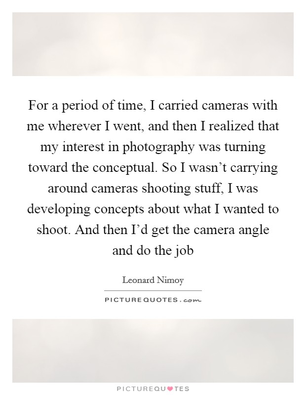 For a period of time, I carried cameras with me wherever I went, and then I realized that my interest in photography was turning toward the conceptual. So I wasn't carrying around cameras shooting stuff, I was developing concepts about what I wanted to shoot. And then I'd get the camera angle and do the job Picture Quote #1