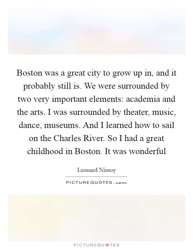 Boston was a great city to grow up in, and it probably still is. We were surrounded by two very important elements: academia and the arts. I was surrounded by theater, music, dance, museums. And I learned how to sail on the Charles River. So I had a great childhood in Boston. It was wonderful Picture Quote #1