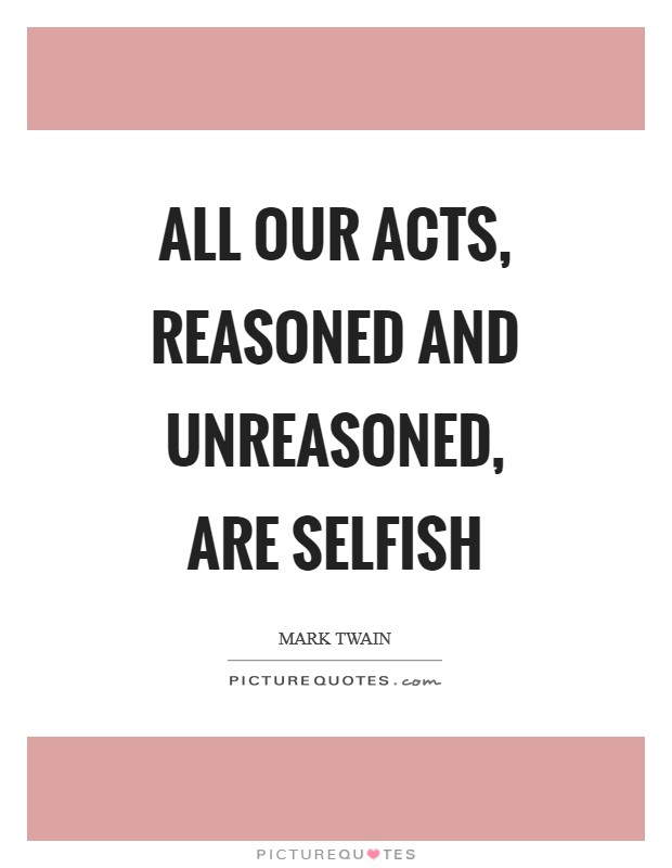 All our acts, reasoned and unreasoned, are selfish Picture Quote #1