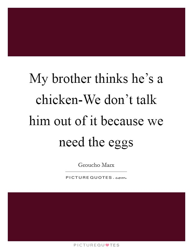 My brother thinks he's a chicken-We don't talk him out of it because we need the eggs Picture Quote #1