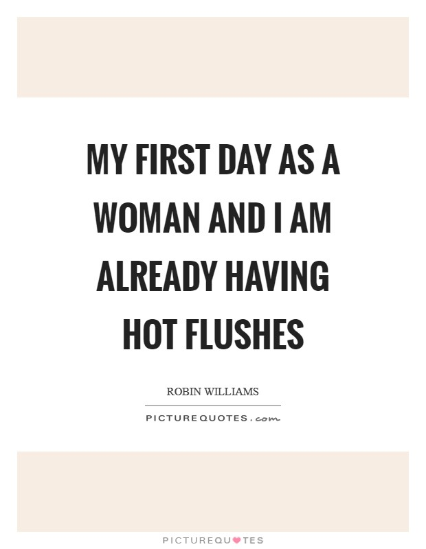 My first day as a woman and I am already having hot flushes Picture Quote #1