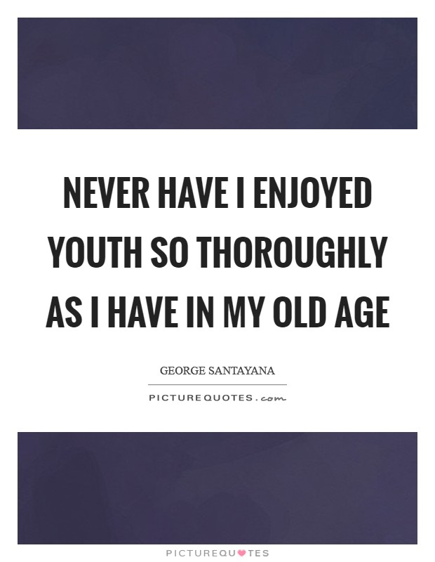 Never have I enjoyed youth so thoroughly as I have in my old age Picture Quote #1
