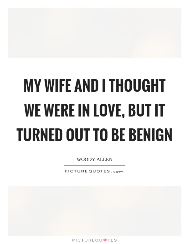 My wife and I thought we were in love, but it turned out to be benign Picture Quote #1