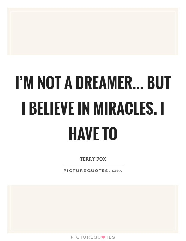 I'm not a dreamer... but I believe in miracles. I have to Picture Quote #1