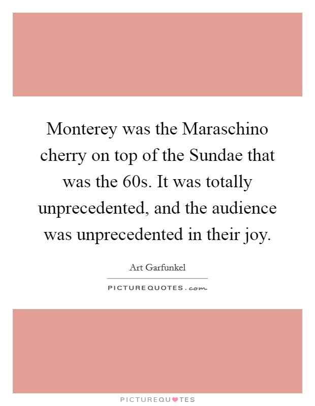 Monterey was the Maraschino cherry on top of the Sundae that was the  60s. It was totally unprecedented, and the audience was unprecedented in their joy Picture Quote #1