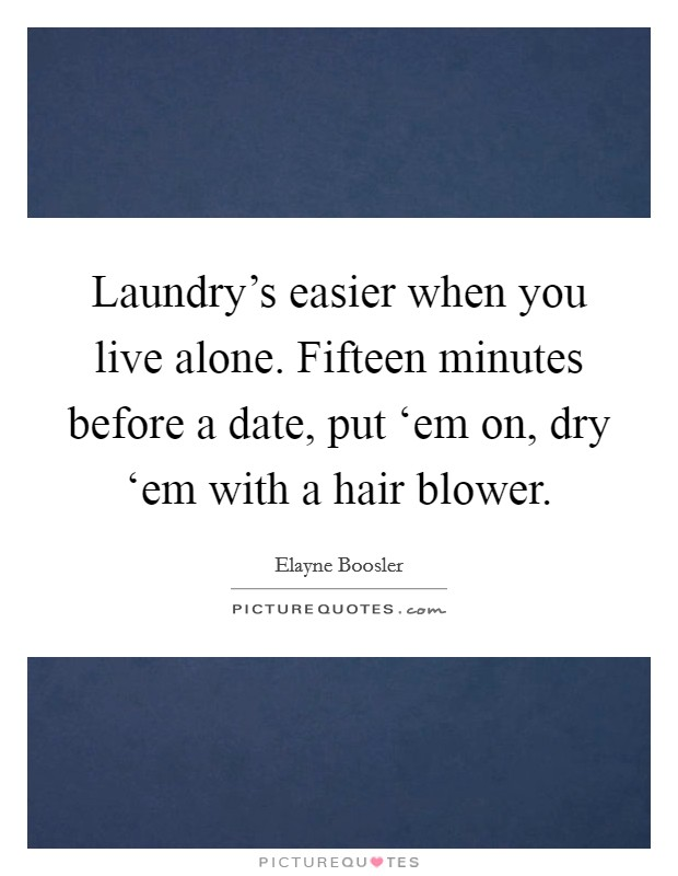 Laundry's easier when you live alone. Fifteen minutes before a date, put 'em on, dry 'em with a hair blower Picture Quote #1