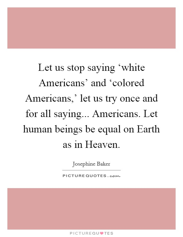 Let us stop saying 'white Americans' and 'colored Americans,' let us try once and for all saying... Americans. Let human beings be equal on Earth as in Heaven Picture Quote #1