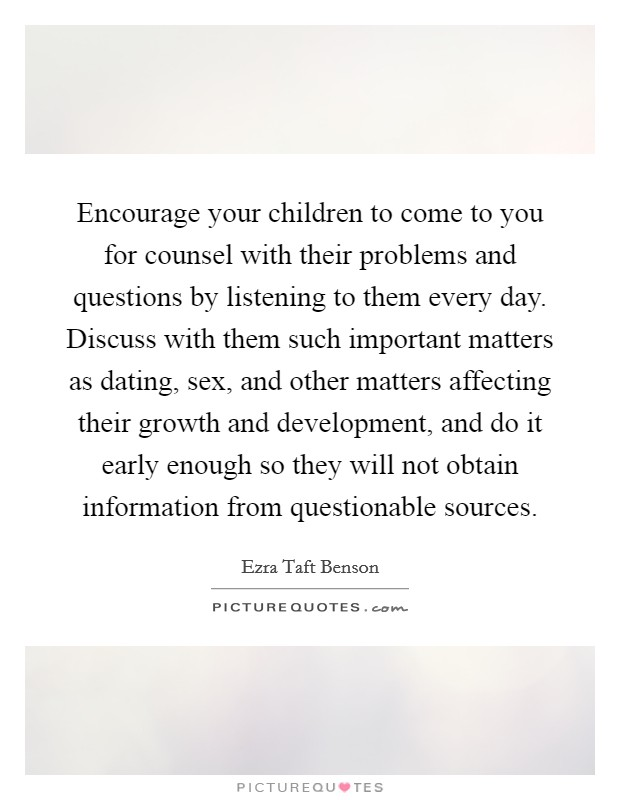 Encourage your children to come to you for counsel with their problems and questions by listening to them every day. Discuss with them such important matters as dating, sex, and other matters affecting their growth and development, and do it early enough so they will not obtain information from questionable sources Picture Quote #1