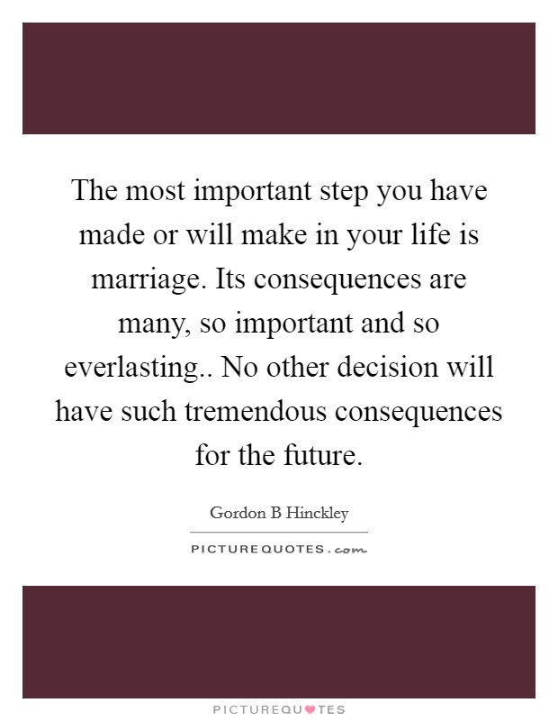The most important step you have made or will make in your life is marriage. Its consequences are many, so important and so everlasting.. No other decision will have such tremendous consequences for the future Picture Quote #1