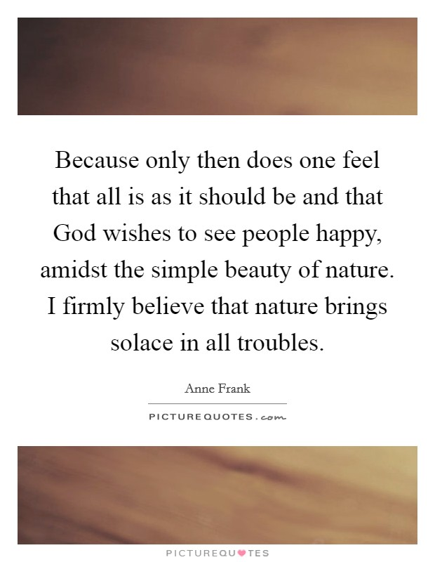 Because only then does one feel that all is as it should be and that God wishes to see people happy, amidst the simple beauty of nature. I firmly believe that nature brings solace in all troubles Picture Quote #1