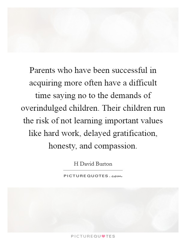 Parents who have been successful in acquiring more often have a difficult time saying no to the demands of overindulged children. Their children run the risk of not learning important values like hard work, delayed gratification, honesty, and compassion Picture Quote #1
