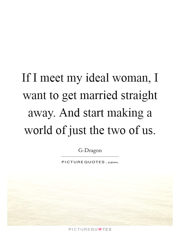 If I meet my ideal woman, I want to get married straight away. And start making a world of just the two of us Picture Quote #1
