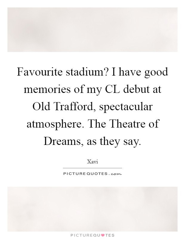 Favourite stadium? I have good memories of my CL debut at Old Trafford, spectacular atmosphere. The Theatre of Dreams, as they say Picture Quote #1