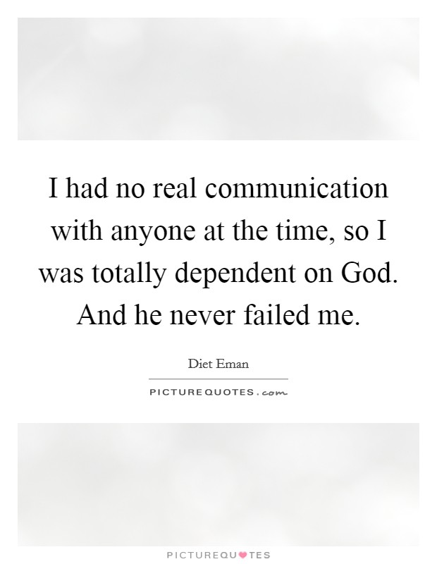 I had no real communication with anyone at the time, so I was totally dependent on God. And he never failed me Picture Quote #1