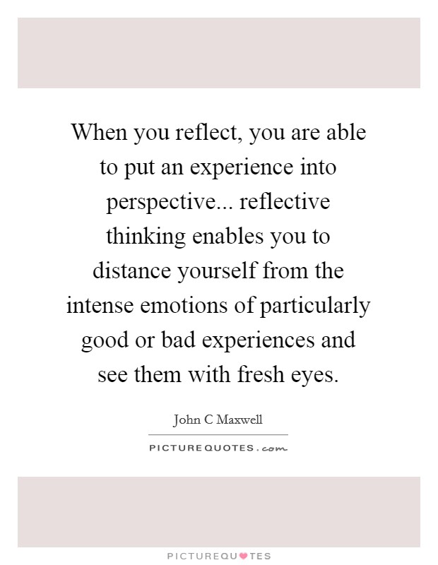 When you reflect, you are able to put an experience into perspective... reflective thinking enables you to distance yourself from the intense emotions of particularly good or bad experiences and see them with fresh eyes Picture Quote #1