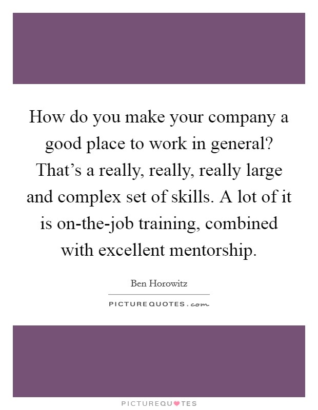 How do you make your company a good place to work in general? That's a really, really, really large and complex set of skills. A lot of it is on-the-job training, combined with excellent mentorship Picture Quote #1