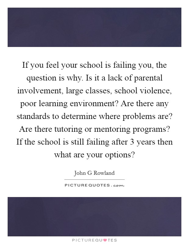 If you feel your school is failing you, the question is why. Is it a lack of parental involvement, large classes, school violence, poor learning environment? Are there any standards to determine where problems are? Are there tutoring or mentoring programs? If the school is still failing after 3 years then what are your options? Picture Quote #1