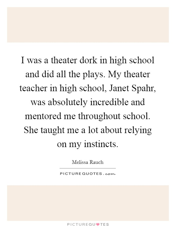 I was a theater dork in high school and did all the plays. My theater teacher in high school, Janet Spahr, was absolutely incredible and mentored me throughout school. She taught me a lot about relying on my instincts Picture Quote #1