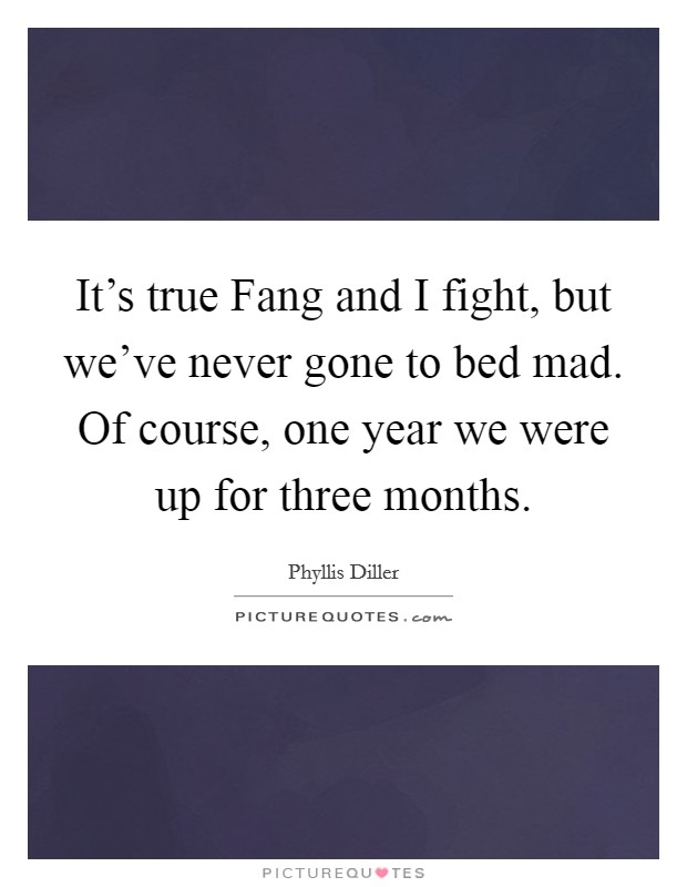 It's true Fang and I fight, but we've never gone to bed mad. Of course, one year we were up for three months Picture Quote #1