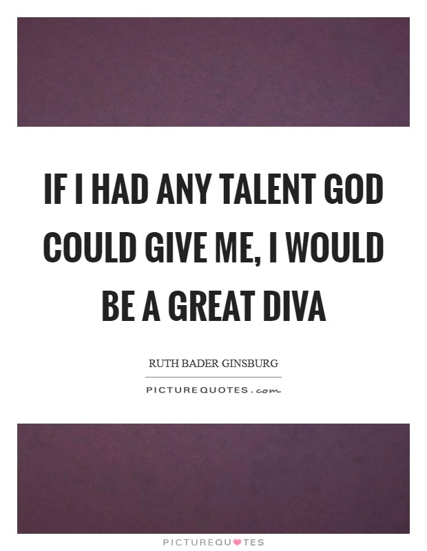 If I had any talent God could give me, I would be a great diva Picture Quote #1
