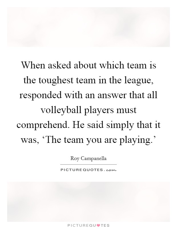 When asked about which team is the toughest team in the league, responded with an answer that all volleyball players must comprehend. He said simply that it was, 'The team you are playing.' Picture Quote #1
