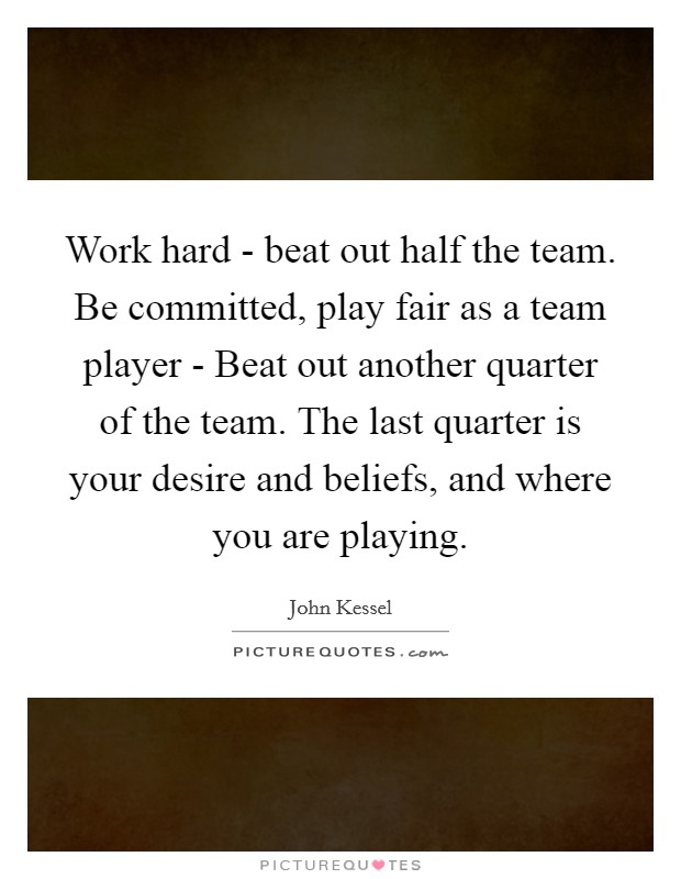 Work hard - beat out half the team. Be committed, play fair as a team player - Beat out another quarter of the team. The last quarter is your desire and beliefs, and where you are playing Picture Quote #1