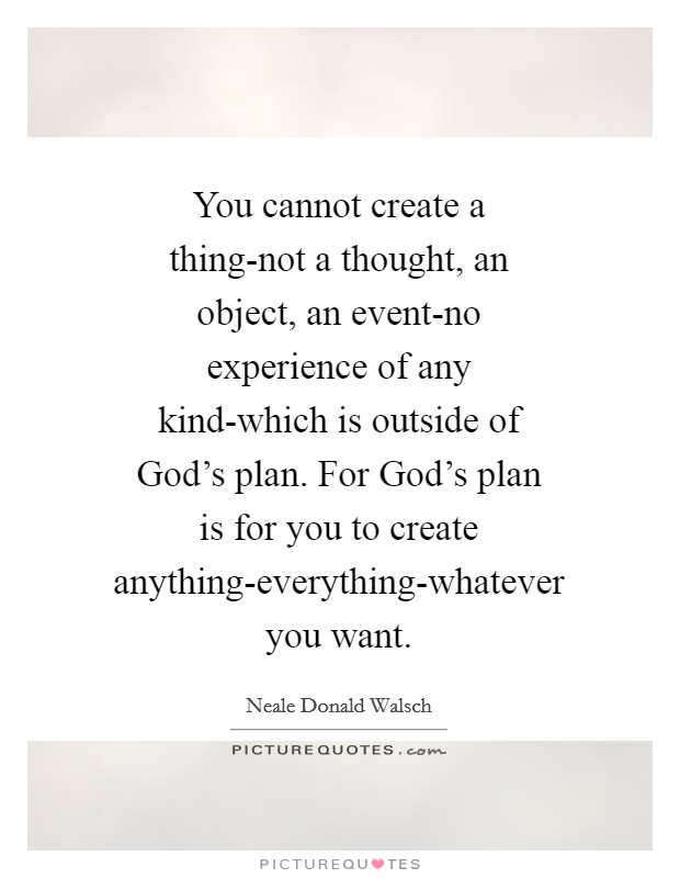 You cannot create a thing-not a thought, an object, an event-no experience of any kind-which is outside of God's plan. For God's plan is for you to create anything-everything-whatever you want Picture Quote #1