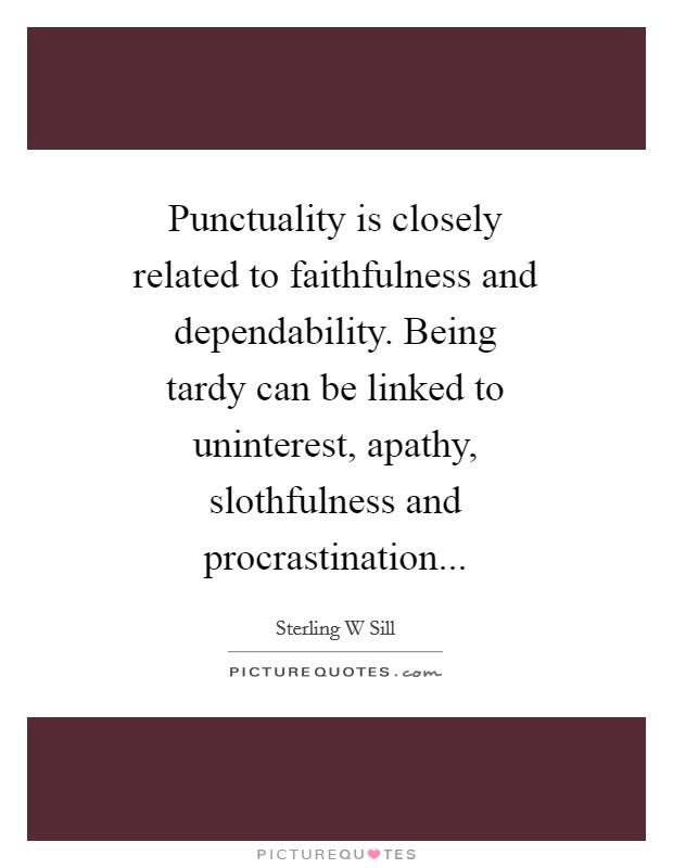 Punctuality is closely related to faithfulness and dependability. Being tardy can be linked to uninterest, apathy, slothfulness and procrastination Picture Quote #1