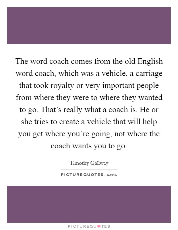 The word coach comes from the old English word coach, which was a vehicle, a carriage that took royalty or very important people from where they were to where they wanted to go. That's really what a coach is. He or she tries to create a vehicle that will help you get where you're going, not where the coach wants you to go Picture Quote #1