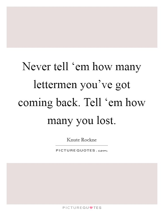 Never tell 'em how many lettermen you've got coming back. Tell 'em how many you lost Picture Quote #1