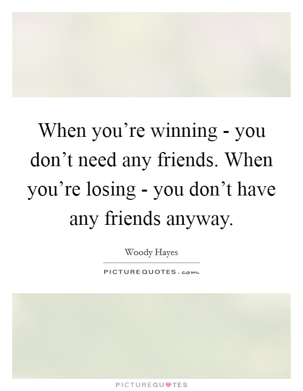 When you're winning - you don't need any friends. When you're losing - you don't have any friends anyway Picture Quote #1