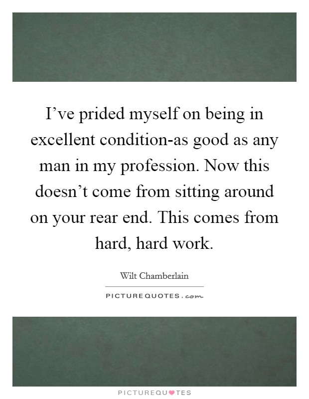 I've prided myself on being in excellent condition-as good as any man in my profession. Now this doesn't come from sitting around on your rear end. This comes from hard, hard work Picture Quote #1