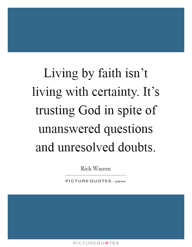 Living by faith isn't living with certainty. It's trusting God in spite of unanswered questions and unresolved doubts Picture Quote #1