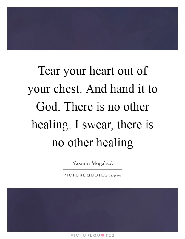 Tear your heart out of your chest. And hand it to God. There is no other healing. I swear, there is no other healing Picture Quote #1