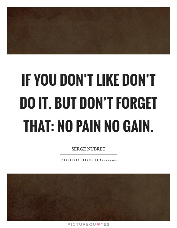 If you don't like don't do it. But don't forget that: NO PAIN NO GAIN Picture Quote #1