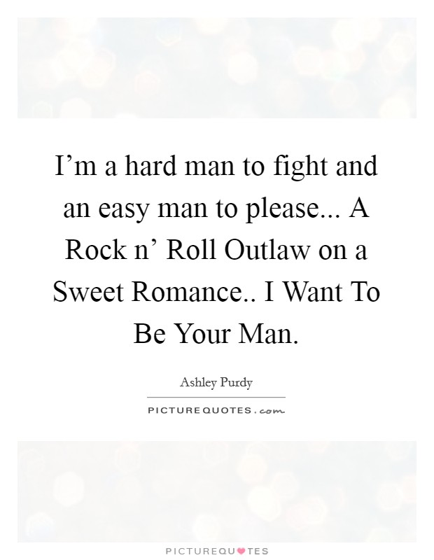 I'm a hard man to fight and an easy man to please... A Rock n' Roll Outlaw on a Sweet Romance.. I Want To Be Your Man Picture Quote #1