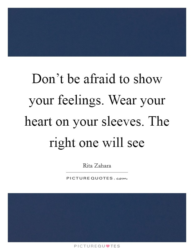Don't be afraid to show your feelings. Wear your heart on your sleeves. The right one will see Picture Quote #1