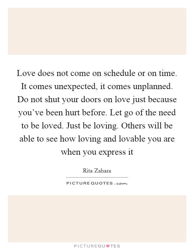 Love does not come on schedule or on time. It comes unexpected, it comes unplanned. Do not shut your doors on love just because you've been hurt before. Let go of the need to be loved. Just be loving. Others will be able to see how loving and lovable you are when you express it Picture Quote #1