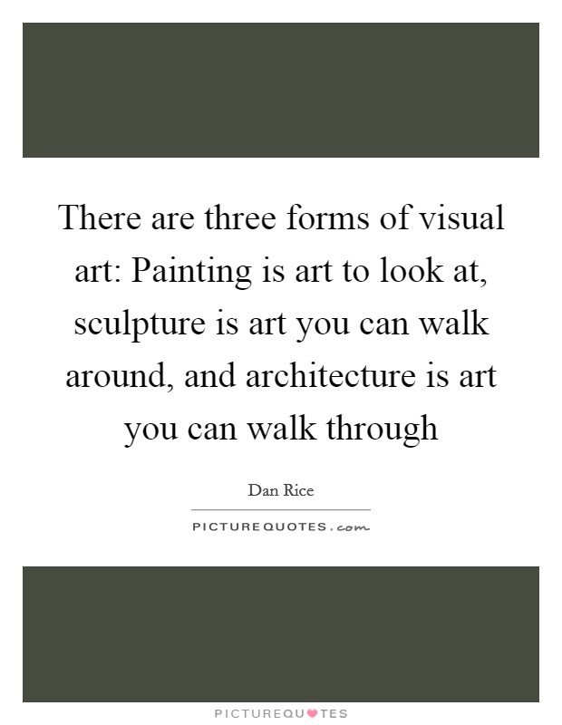 There are three forms of visual art: Painting is art to look at, sculpture is art you can walk around, and architecture is art you can walk through Picture Quote #1