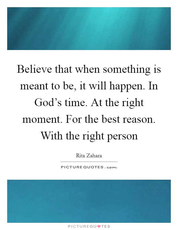 Believe that when something is meant to be, it will happen. In God's time. At the right moment. For the best reason. With the right person Picture Quote #1