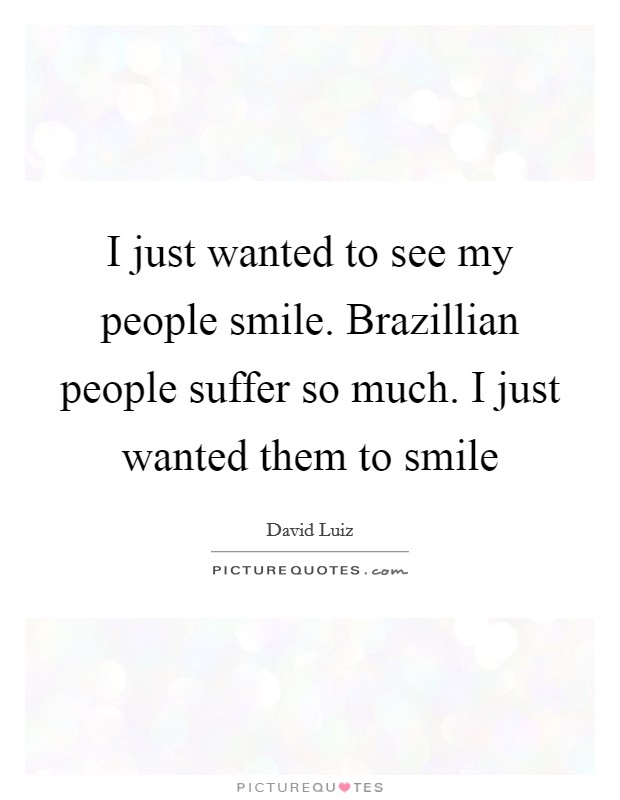 I just wanted to see my people smile. Brazillian people suffer so much. I just wanted them to smile Picture Quote #1