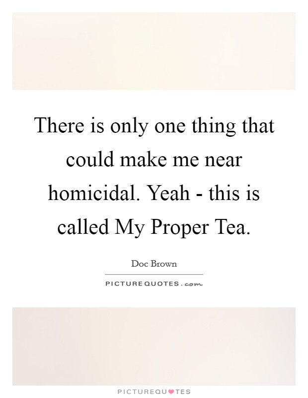 There is only one thing that could make me near homicidal. Yeah - this is called My Proper Tea Picture Quote #1