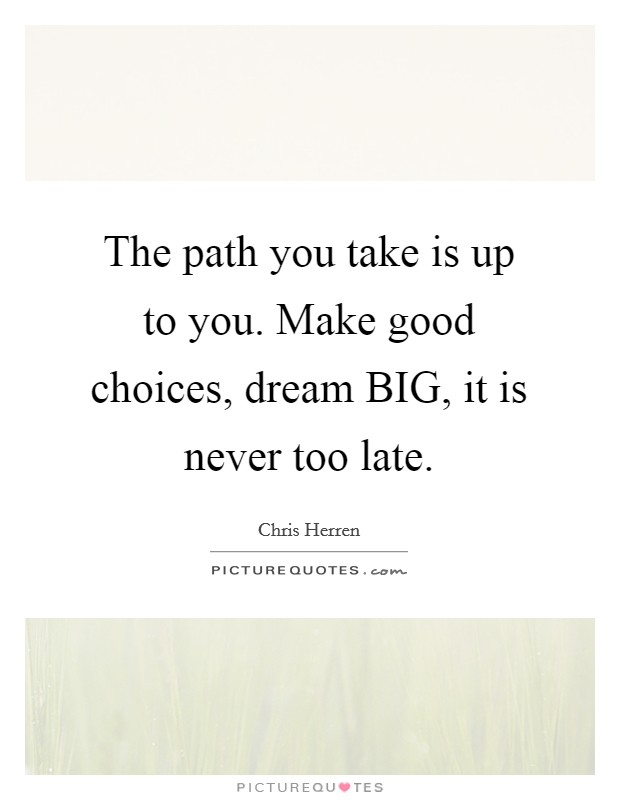 The path you take is up to you. Make good choices, dream BIG, it is never too late Picture Quote #1